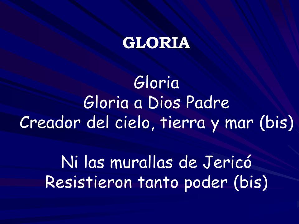 GLORIA Gloria Gloria a Dios Padre Creador del cielo, tierra y mar (bis) Ni las murallas de Jericó Resistieron tanto poder (bis)