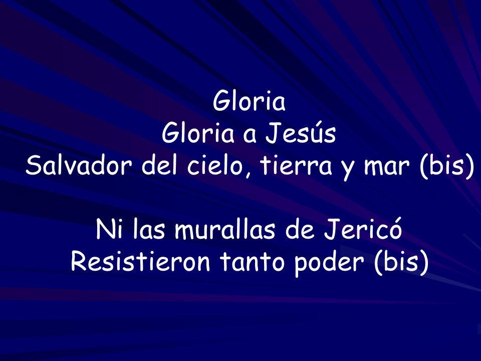 Gloria Gloria a Jesús Salvador del cielo, tierra y mar (bis) Ni las murallas de Jericó Resistieron tanto poder (bis)