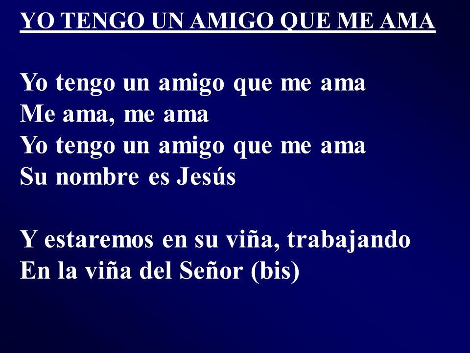 YO TENGO UN AMIGO QUE ME AMA Yo tengo un amigo que me ama Me ama, me ama Yo tengo un amigo que me ama Su nombre es Jesús Y estaremos en su viña, traba