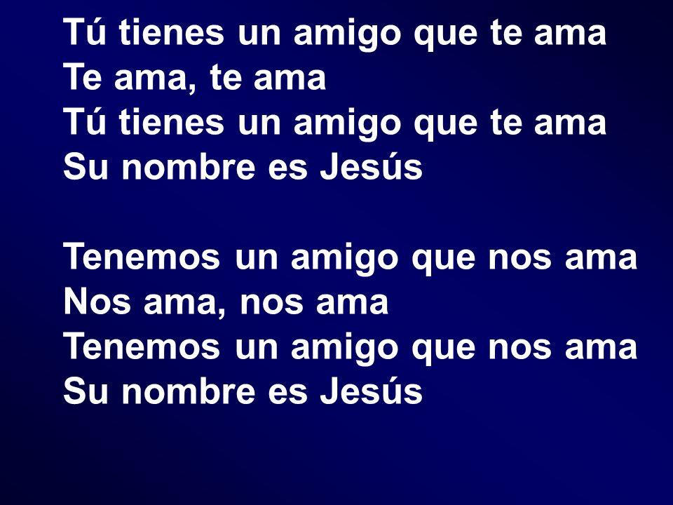 Tú tienes un amigo que te ama Te ama, te ama Tú tienes un amigo que te ama Su nombre es Jesús Tenemos un amigo que nos ama Nos ama, nos ama Tenemos un