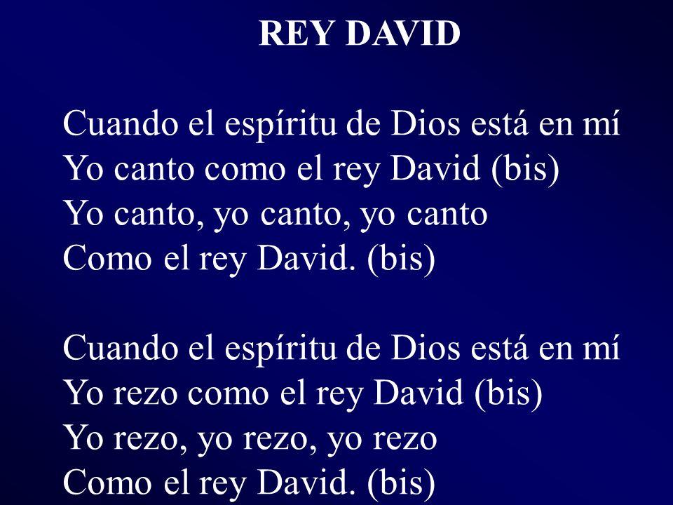 REY DAVID Cuando el espíritu de Dios está en mí Yo canto como el rey David (bis) Yo canto, yo canto, yo canto Como el rey David. (bis) Cuando el espír