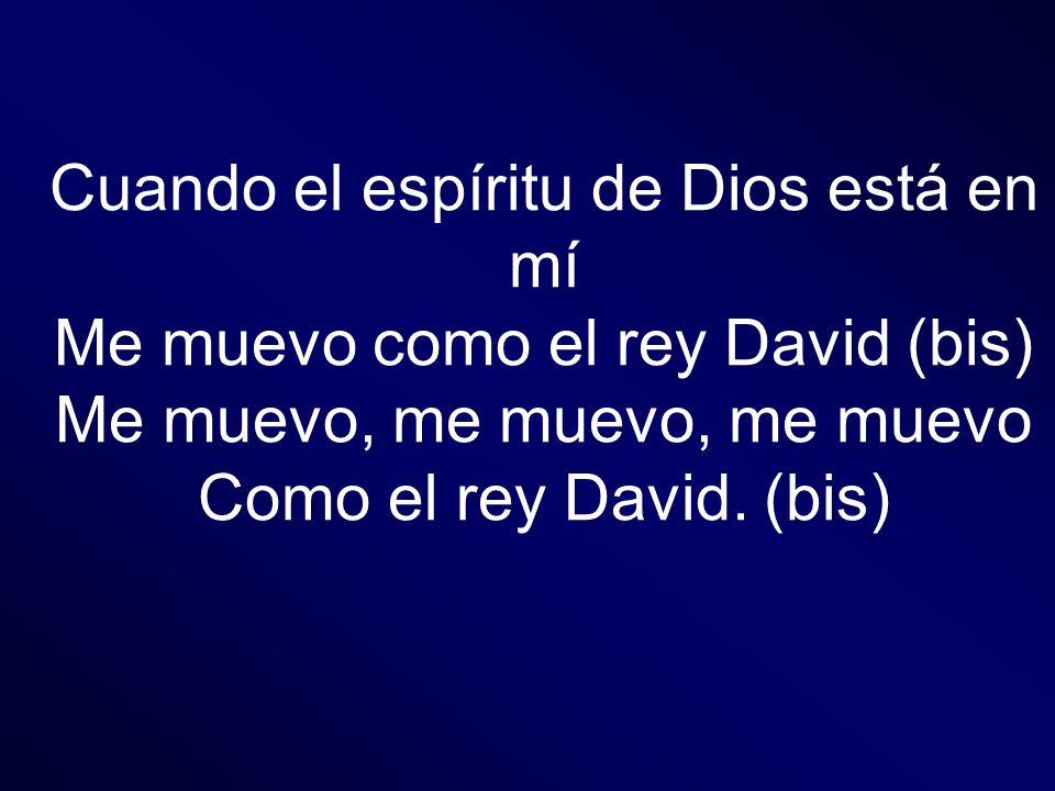 Cuando el espíritu de Dios está en mí Me muevo como el rey David (bis) Me muevo, me muevo, me muevo Como el rey David. (bis)