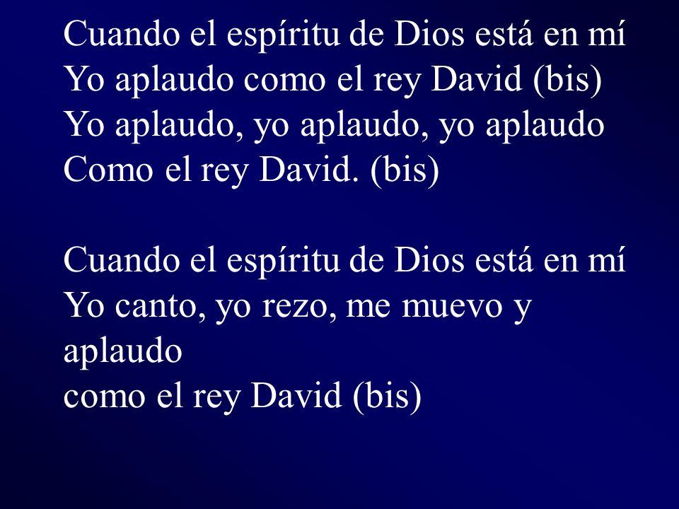 Cuando el espíritu de Dios está en mí Yo aplaudo como el rey David (bis) Yo aplaudo, yo aplaudo, yo aplaudo Como el rey David. (bis) Cuando el espírit