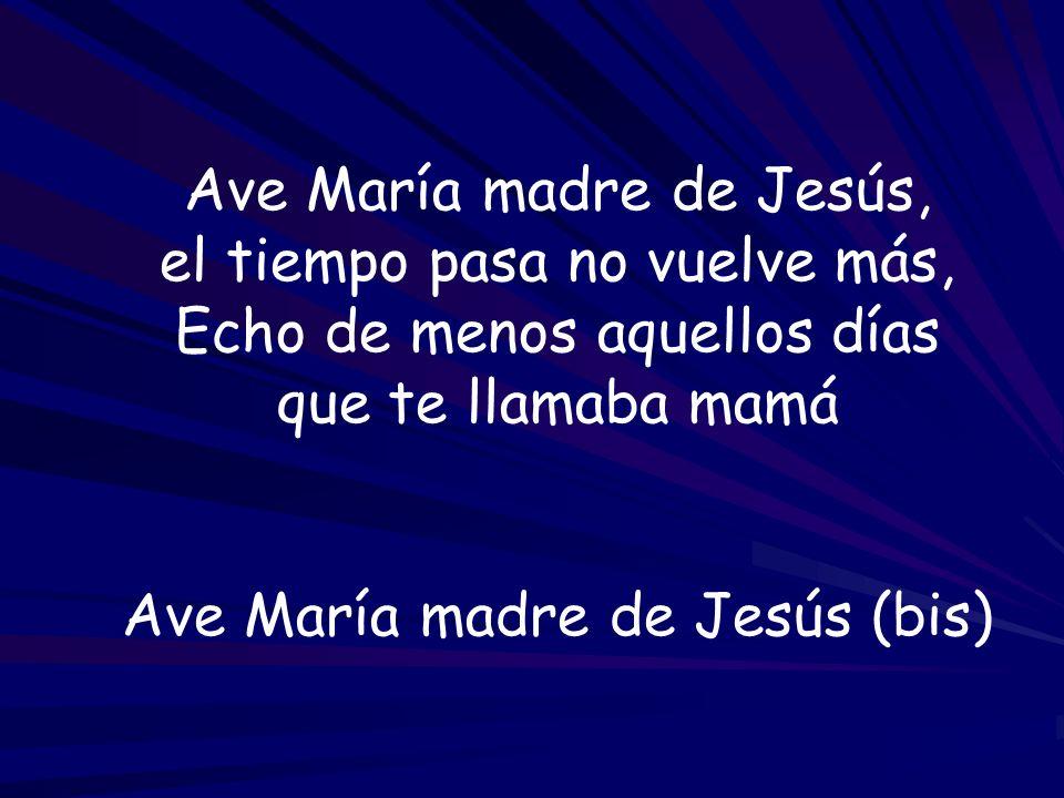 Ave María madre de Jesús, el tiempo pasa no vuelve más, Echo de menos aquellos días que te llamaba mamá Ave María madre de Jesús (bis)