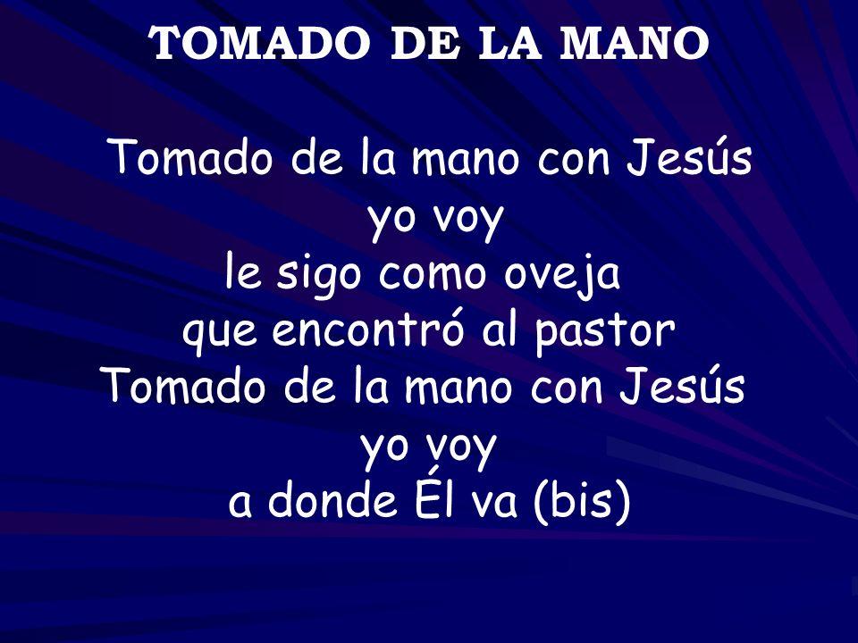TOMADO DE LA MANO Tomado de la mano con Jesús yo voy le sigo como oveja que encontró al pastor Tomado de la mano con Jesús yo voy a donde Él va (bis)