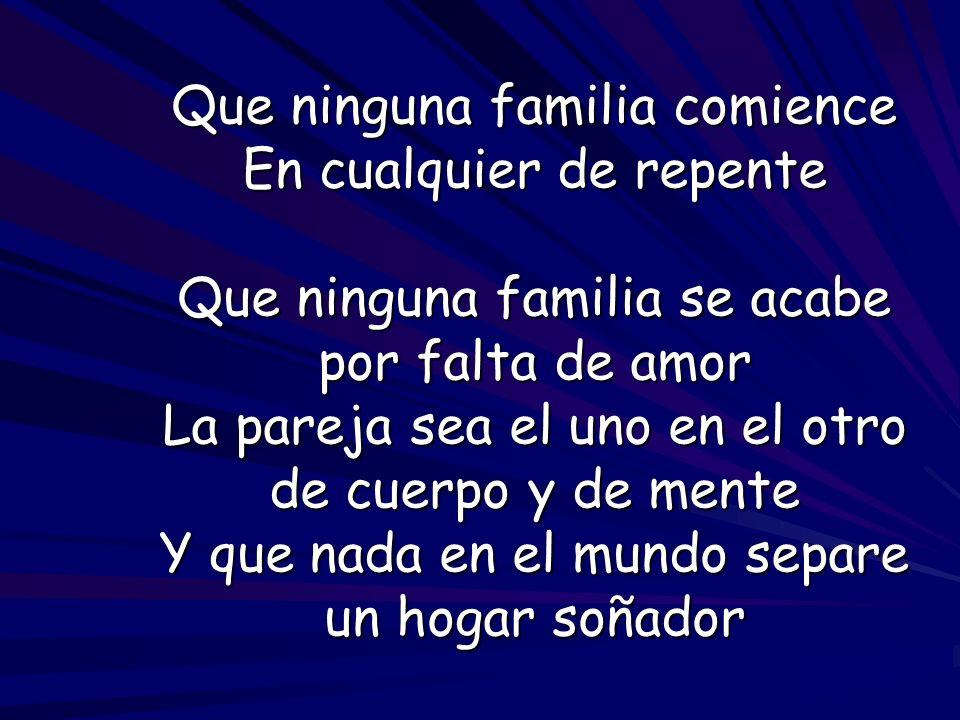 Que ninguna familia comience En cualquier de repente Que ninguna familia se acabe por falta de amor La pareja sea el uno en el otro de cuerpo y de men
