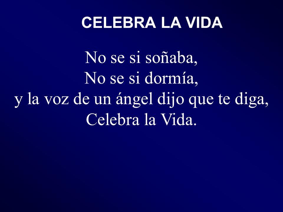 CELEBRA LA VIDA No se si soñaba, No se si dormía, y la voz de un ángel dijo que te diga, Celebra la Vida.