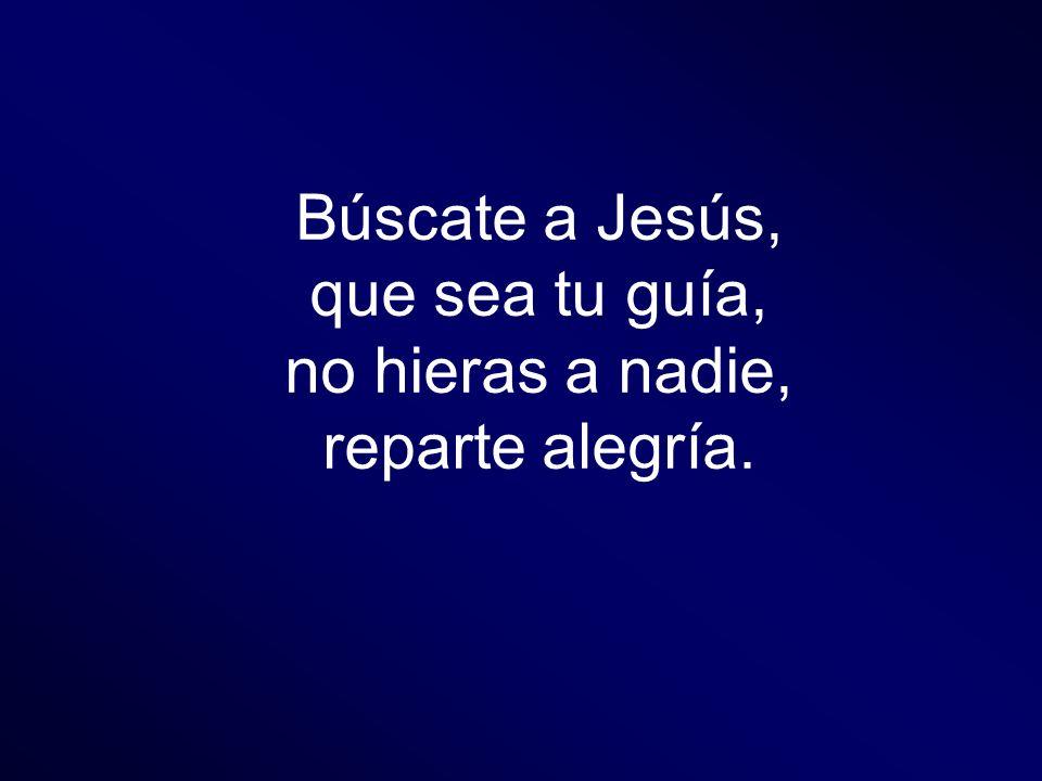Búscate a Jesús, que sea tu guía, no hieras a nadie, reparte alegría.