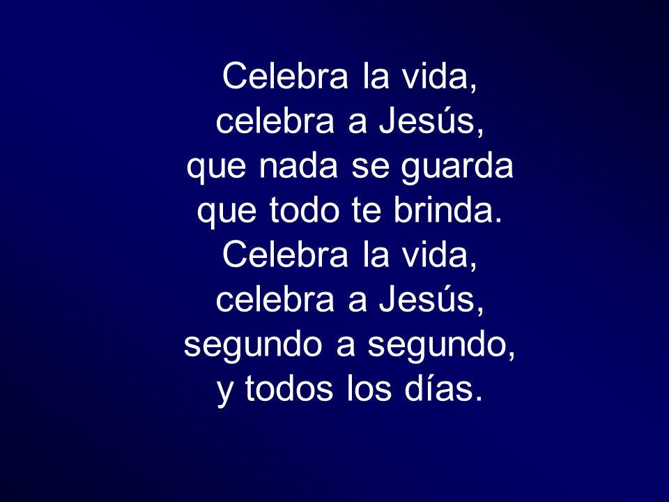 Celebra la vida, celebra a Jesús, que nada se guarda que todo te brinda. Celebra la vida, celebra a Jesús, segundo a segundo, y todos los días.
