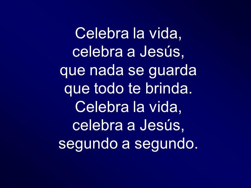 Celebra la vida, celebra a Jesús, que nada se guarda que todo te brinda. Celebra la vida, celebra a Jesús, segundo a segundo.