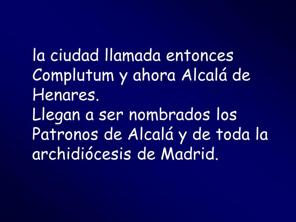la ciudad llamada entonces Complutum y ahora Alcalá de Henares. Llegan a ser nombrados los Patronos de Alcalá y de toda la archidiócesis de Madrid.