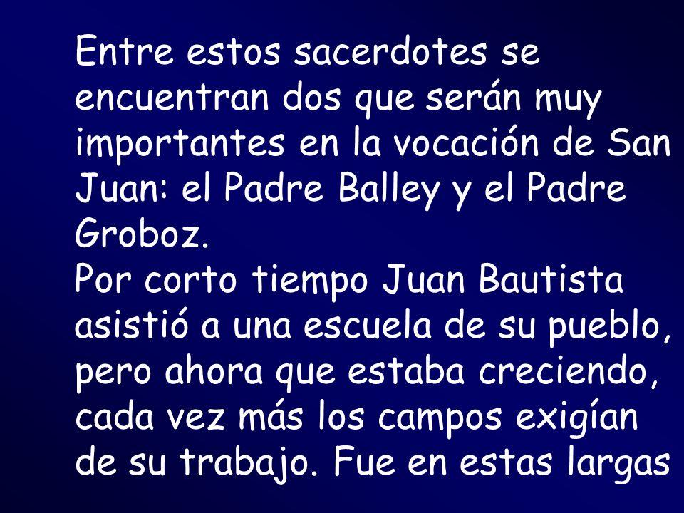 Entre estos sacerdotes se encuentran dos que serán muy importantes en la vocación de San Juan: el Padre Balley y el Padre Groboz. Por corto tiempo Jua