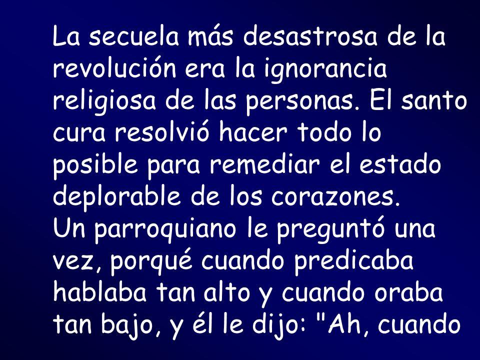 La secuela más desastrosa de la revolución era la ignorancia religiosa de las personas. El santo cura resolvió hacer todo lo posible para remediar el