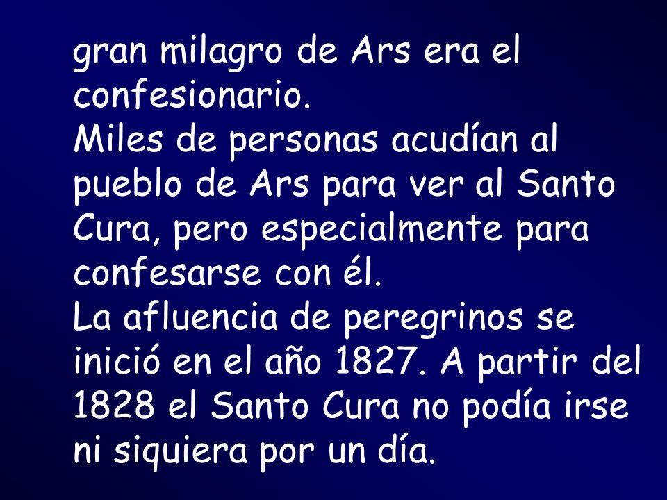 gran milagro de Ars era el confesionario. Miles de personas acudían al pueblo de Ars para ver al Santo Cura, pero especialmente para confesarse con él