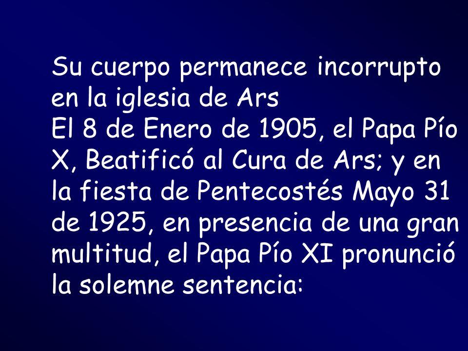 Su cuerpo permanece incorrupto en la iglesia de Ars El 8 de Enero de 1905, el Papa Pío X, Beatificó al Cura de Ars; y en la fiesta de Pentecostés Mayo