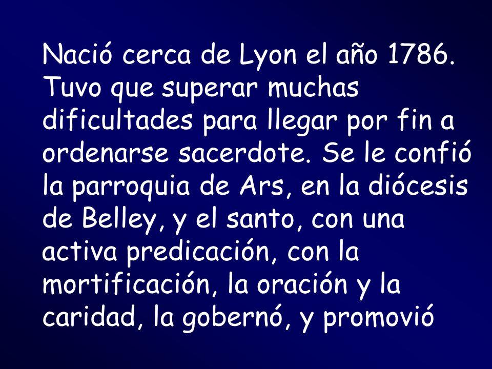 Nació cerca de Lyon el año 1786. Tuvo que superar muchas dificultades para llegar por fin a ordenarse sacerdote. Se le confió la parroquia de Ars, en