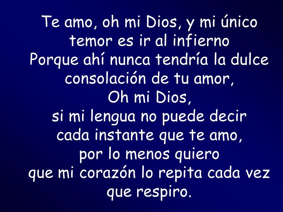 Te amo, oh mi Dios, y mi único temor es ir al infierno Porque ahí nunca tendría la dulce consolación de tu amor, Oh mi Dios, si mi lengua no puede dec
