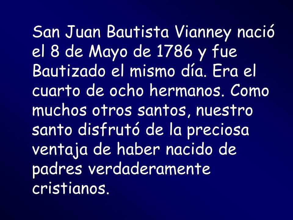 San Juan Bautista Vianney nació el 8 de Mayo de 1786 y fue Bautizado el mismo día. Era el cuarto de ocho hermanos. Como muchos otros santos, nuestro s