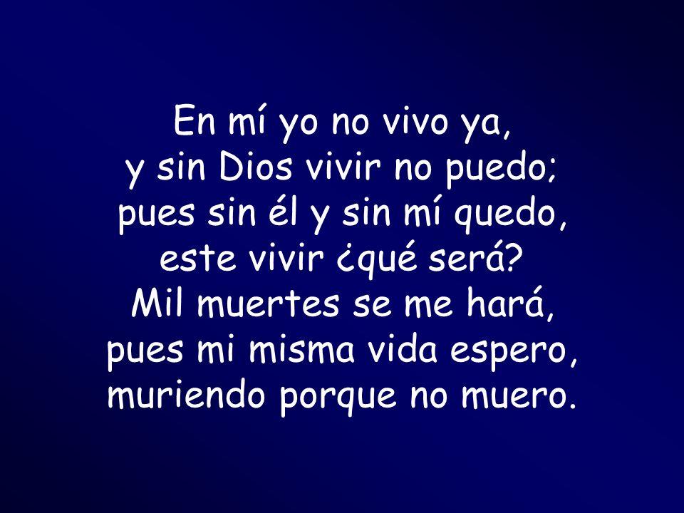 En mí yo no vivo ya, y sin Dios vivir no puedo; pues sin él y sin mí quedo, este vivir ¿qué será? Mil muertes se me hará, pues mi misma vida espero, m