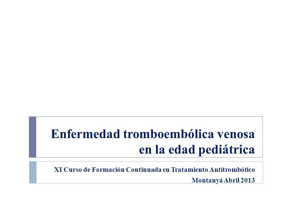 Enfermedad tromboembólica venosa en la edad pediátrica XI Curso de Formación Continuada en Tratamiento Antitrombótico Montanyá Abril 2013