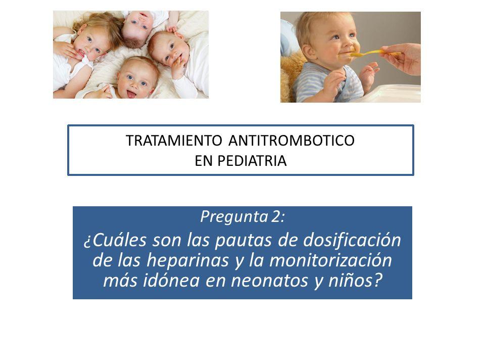 TRATAMIENTO ANTITROMBOTICO EN PEDIATRIA Pregunta 2: ¿ Cuáles son las pautas de dosificación de las heparinas y la monitorización más idónea en neonato