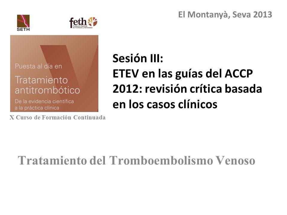 Tratamiento del Tromboembolismo Venoso Sesión III: ETEV en las guías del ACCP 2012: revisión crítica basada en los casos clínicos El Montanyà, Seva 20