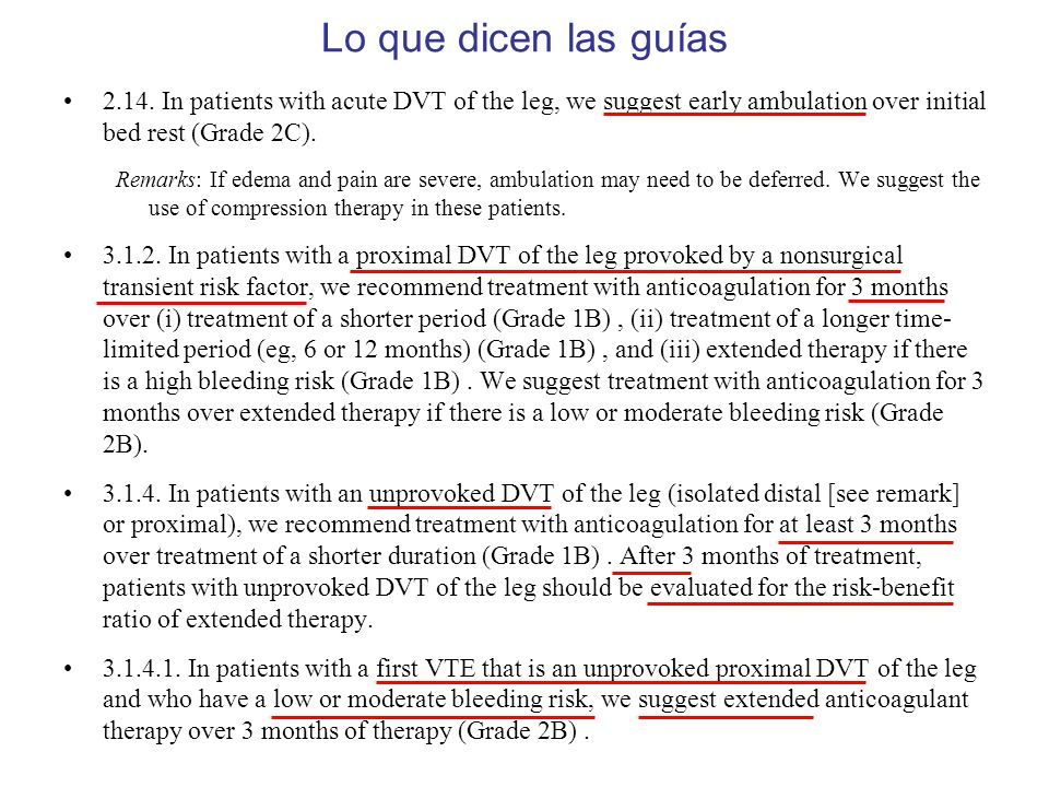 2.14. In patients with acute DVT of the leg, we suggest early ambulation over initial bed rest (Grade 2C). Remarks: If edema and pain are severe, ambu