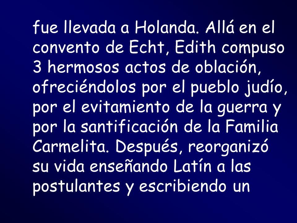 fue llevada a Holanda. Allá en el convento de Echt, Edith compuso 3 hermosos actos de oblación, ofreciéndolos por el pueblo judío, por el evitamiento