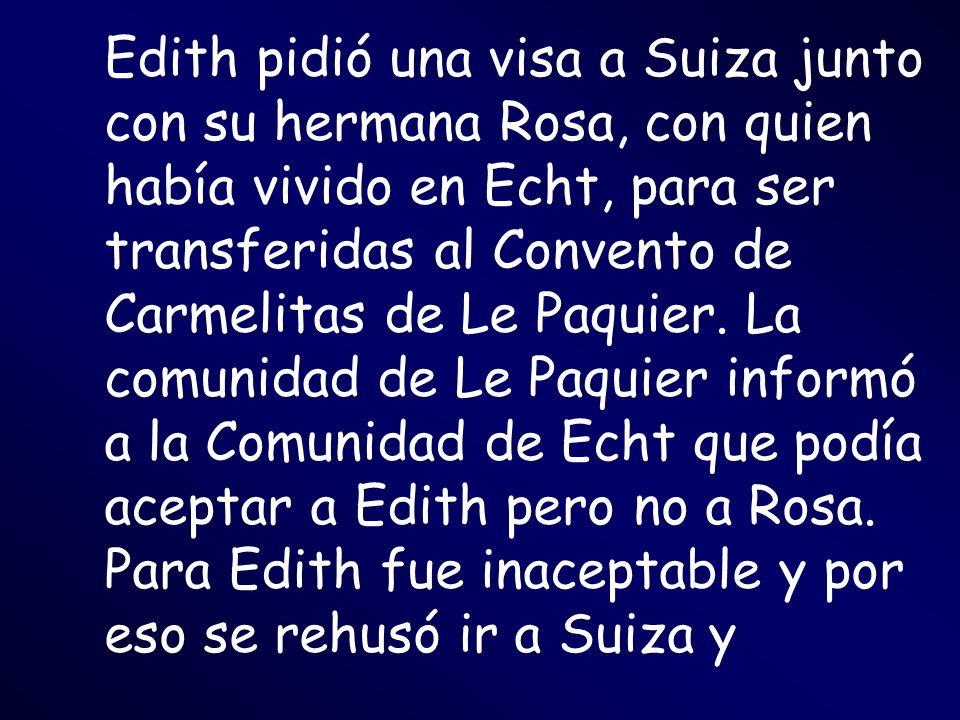 Edith pidió una visa a Suiza junto con su hermana Rosa, con quien había vivido en Echt, para ser transferidas al Convento de Carmelitas de Le Paquier.