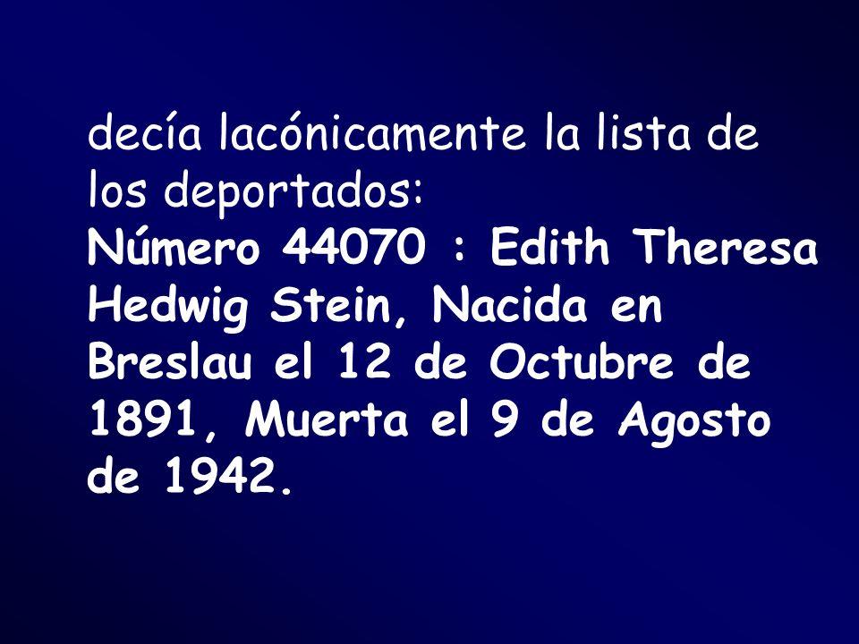 decía lacónicamente la lista de los deportados: Número 44070 : Edith Theresa Hedwig Stein, Nacida en Breslau el 12 de Octubre de 1891, Muerta el 9 de