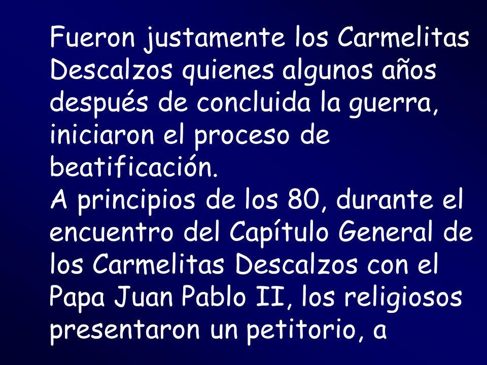 Fueron justamente los Carmelitas Descalzos quienes algunos años después de concluida la guerra, iniciaron el proceso de beatificación. A principios de