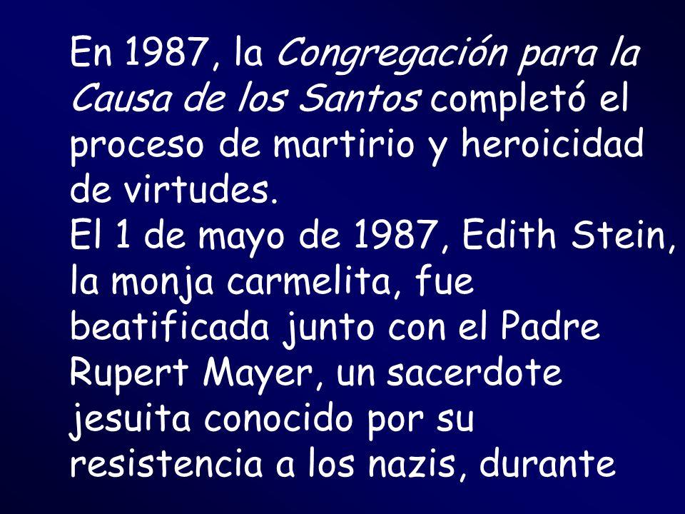 En 1987, la Congregación para la Causa de los Santos completó el proceso de martirio y heroicidad de virtudes. El 1 de mayo de 1987, Edith Stein, la m