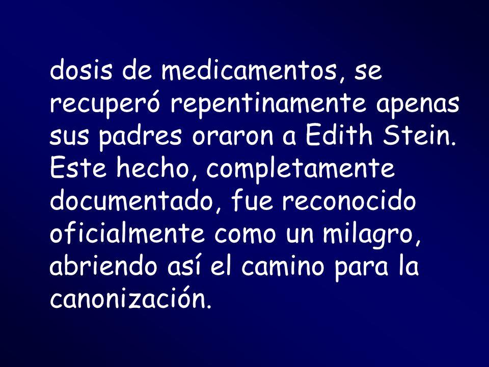 dosis de medicamentos, se recuperó repentinamente apenas sus padres oraron a Edith Stein. Este hecho, completamente documentado, fue reconocido oficia