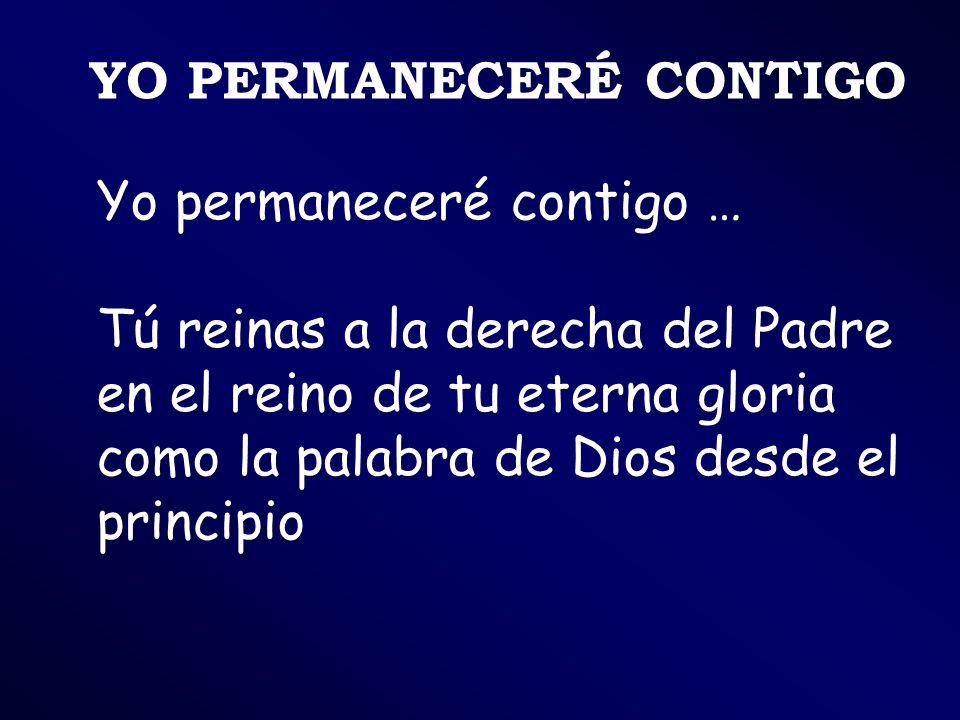Yo permaneceré contigo … Tú reinas a la derecha del Padre en el reino de tu eterna gloria como la palabra de Dios desde el principio YO PERMANECERÉ CO