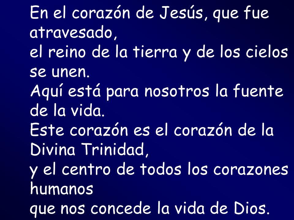 En el corazón de Jesús, que fue atravesado, el reino de la tierra y de los cielos se unen. Aquí está para nosotros la fuente de la vida. Este corazón