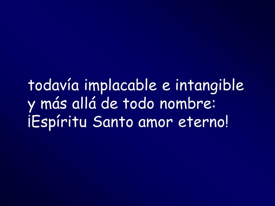 todavía implacable e intangible y más allá de todo nombre: ¡Espíritu Santo amor eterno!