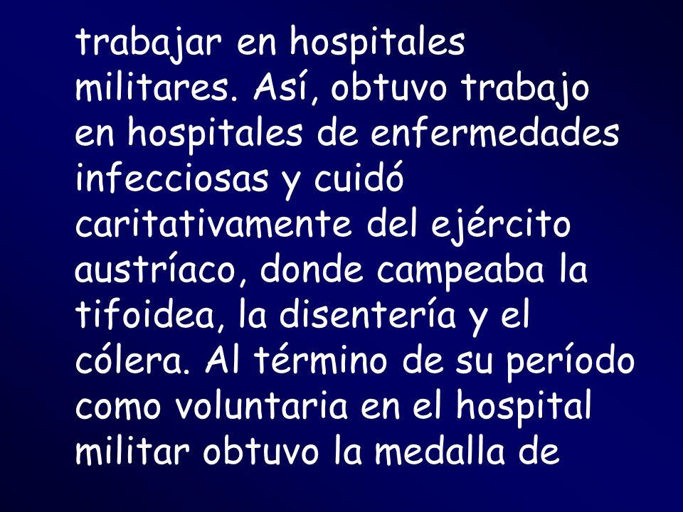 trabajar en hospitales militares. Así, obtuvo trabajo en hospitales de enfermedades infecciosas y cuidó caritativamente del ejército austríaco, donde