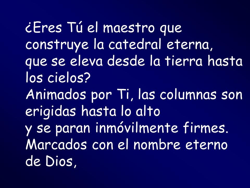 ¿Eres Tú el maestro que construye la catedral eterna, que se eleva desde la tierra hasta los cielos? Animados por Ti, las columnas son erigidas hasta