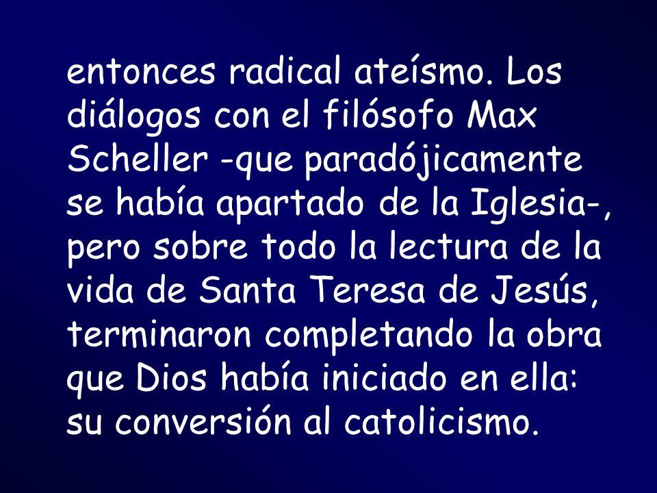 entonces radical ateísmo. Los diálogos con el filósofo Max Scheller -que paradójicamente se había apartado de la Iglesia-, pero sobre todo la lectura