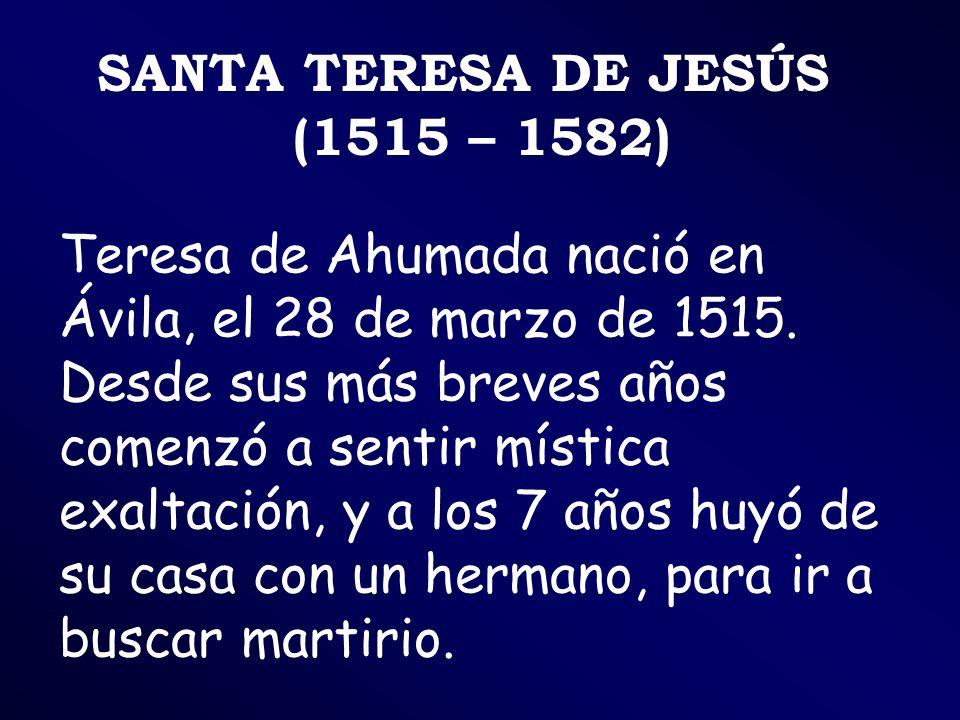 SANTA TERESA DE JESÚS (1515 – 1582) Teresa de Ahumada nació en Ávila, el 28 de marzo de 1515. Desde sus más breves años comenzó a sentir mística exalt
