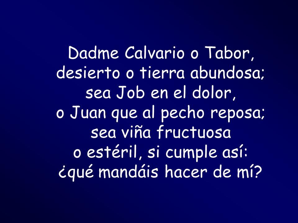 Dadme Calvario o Tabor, desierto o tierra abundosa; sea Job en el dolor, o Juan que al pecho reposa; sea viña fructuosa o estéril, si cumple así: ¿qué