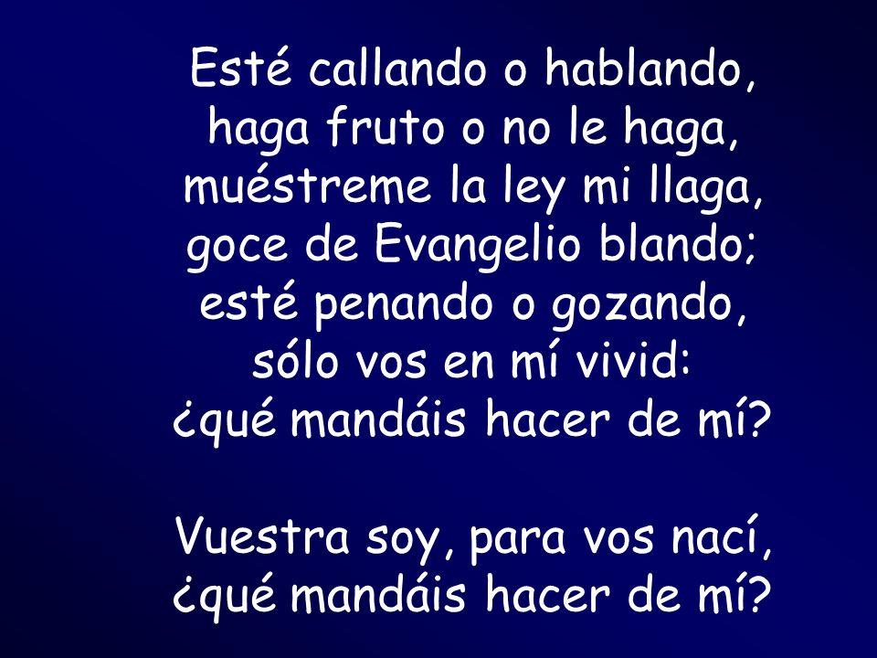 Esté callando o hablando, haga fruto o no le haga, muéstreme la ley mi llaga, goce de Evangelio blando; esté penando o gozando, sólo vos en mí vivid: