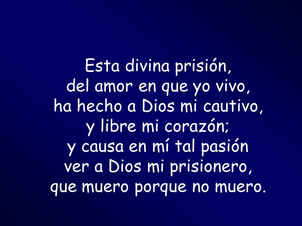 Esta divina prisión, del amor en que yo vivo, ha hecho a Dios mi cautivo, y libre mi corazón; y causa en mí tal pasión ver a Dios mi prisionero, que m