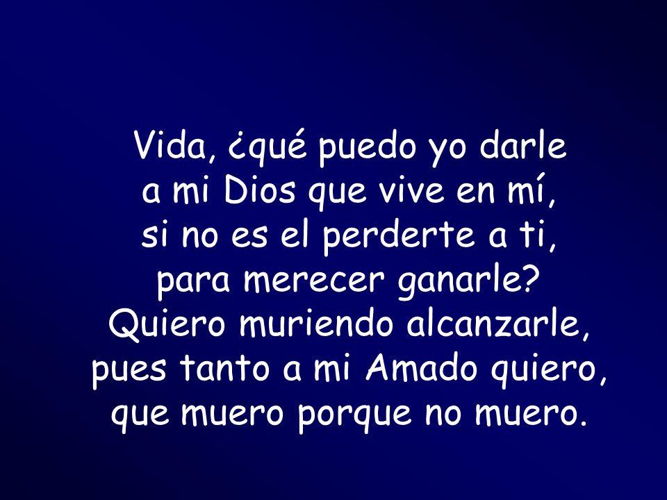 Vida, ¿qué puedo yo darle a mi Dios que vive en mí, si no es el perderte a ti, para merecer ganarle? Quiero muriendo alcanzarle, pues tanto a mi Amado