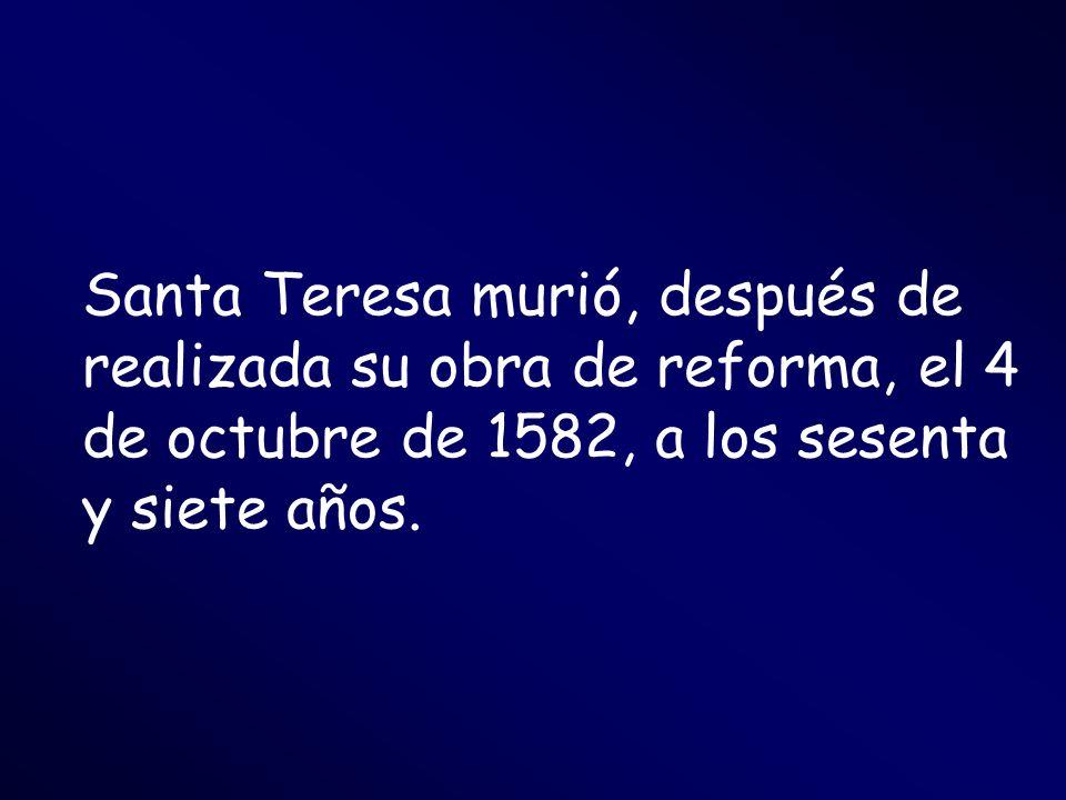 Santa Teresa murió, después de realizada su obra de reforma, el 4 de octubre de 1582, a los sesenta y siete años.