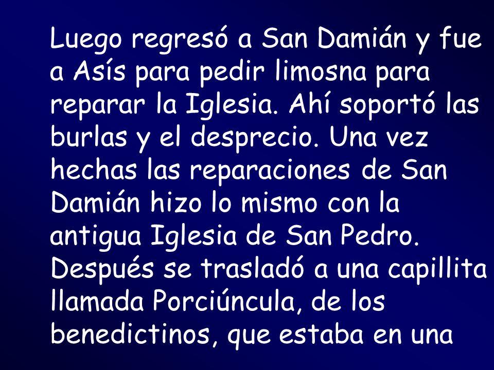 Luego regresó a San Damián y fue a Asís para pedir limosna para reparar la Iglesia. Ahí soportó las burlas y el desprecio. Una vez hechas las reparaci