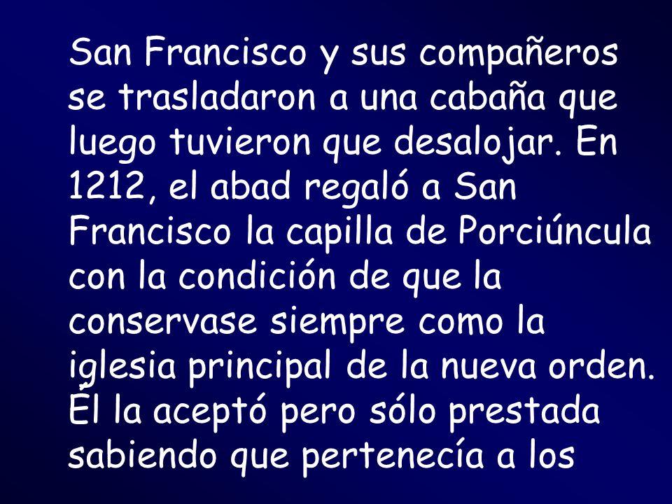 San Francisco y sus compañeros se trasladaron a una cabaña que luego tuvieron que desalojar. En 1212, el abad regaló a San Francisco la capilla de Por