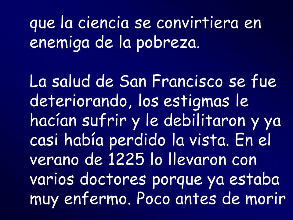 que la ciencia se convirtiera en enemiga de la pobreza. La salud de San Francisco se fue deteriorando, los estigmas le hacían sufrir y le debilitaron