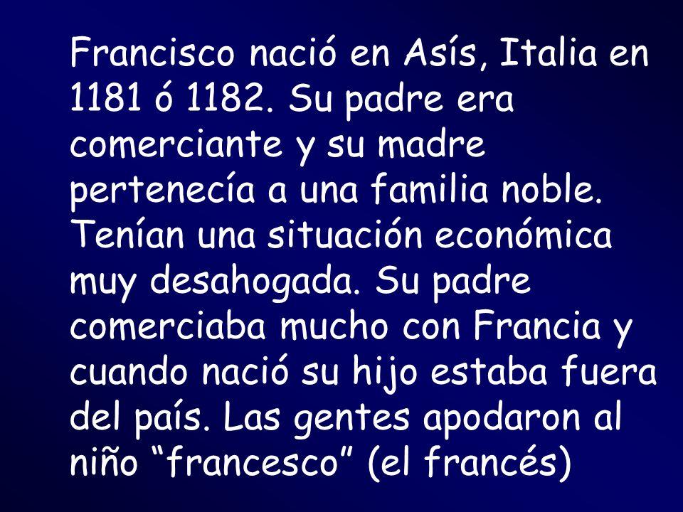 Francisco nació en Asís, Italia en 1181 ó 1182. Su padre era comerciante y su madre pertenecía a una familia noble. Tenían una situación económica muy