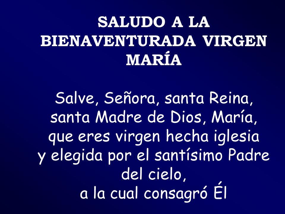 SALUDO A LA BIENAVENTURADA VIRGEN MARÍA Salve, Señora, santa Reina, santa Madre de Dios, María, que eres virgen hecha iglesia y elegida por el santísi